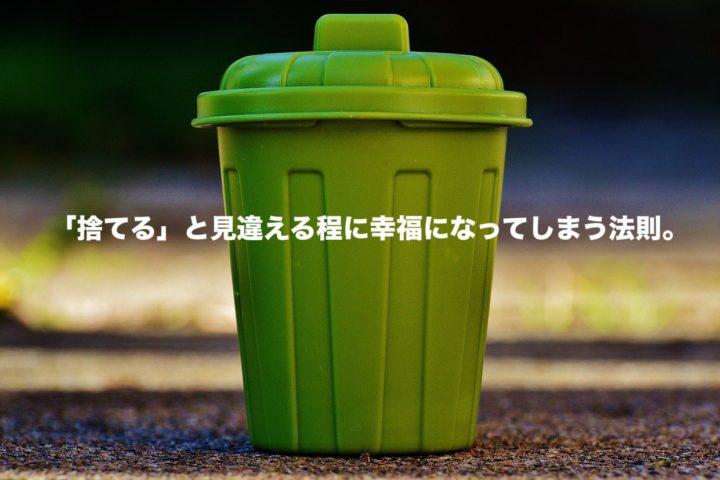 「捨てる」と見違える程に幸福になってしまう法則。