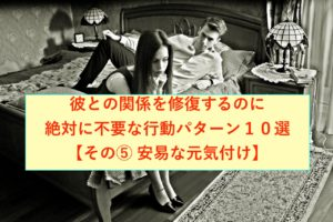 彼との関係を修復するのに絶対に不要な行動パターン10選【その⑤ 安易な元気付け】