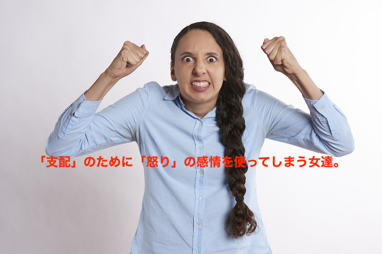 「支配」のために「怒り」の感情を使ってしまう女達。