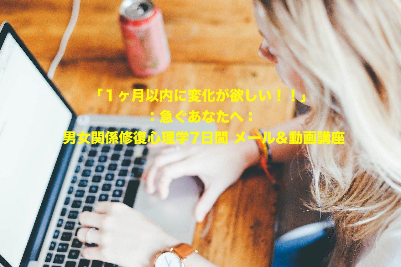 「1ヶ月以内に変化が欲しい!!」 :急ぐあなたへ: 男女関係修復心理学7日間 メール&動画講座